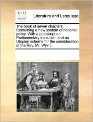 The Book of Seven Chapters. Containing a New System of National Policy. with a PostScript on Parliamentary Elocution, and an Utopian Scheme for the Co