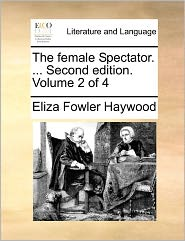 The Female Spectator. ... Second Edition. Volume 2 of 4 the Female Spectator. ... Second Edition. Volume 2 of 4