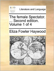 The Female Spectator. ... Second Edition. Volume 1 of 4 the Female Spectator. ... Second Edition. Volume 1 of 4