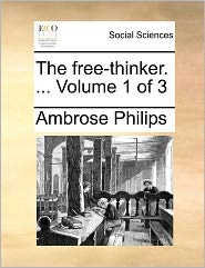 The Free-Thinker. ... Volume 1 of 3 the Free-Thinker. ... Volume 1 of 3