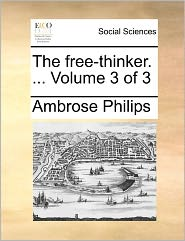 The Free-Thinker. ... Volume 3 of 3 the Free-Thinker. ... Volume 3 of 3