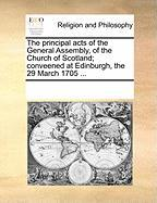 The Principal Acts of the General Assembly, of the Church of Scotland; Conveened at Edinburgh, the 29 March 1705 ...