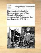 The Principal Acts of the General Assembly of the Church of Scotland; Conveened at Edinburgh, the Last Day of April 1713. ...