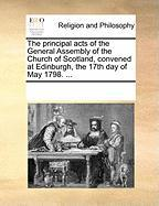 The Principal Acts of the General Assembly of the Church of Scotland, Convened at Edinburgh, the 17th Day of May 1798. ...