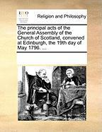 The Principal Acts of the General Assembly of the Church of Scotland, Convened at Edinburgh, the 19th Day of May 1796. ...
