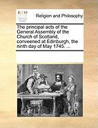The Principal Acts of the General Assembly of the Church of Scotland, Conveened at Edinburgh, the Ninth Day of May 1745. ...