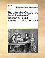 The Amicable Quixote; Or, the Enthusiasm of Friendship. in Four Volumes. ... Volume 1 of 4