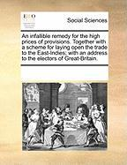 An Infallible Remedy for the High Prices of Provisions. Together with a Scheme for Laying Open the Trade to the East-Indies; With an Address to the E