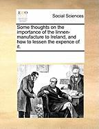 Some Thoughts on the Importance of the Linnen-Manufacture to Ireland, and How to Lessen the Expence of It.