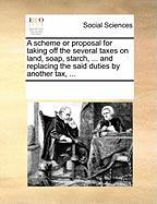 A Scheme or Proposal for Taking Off the Several Taxes on Land, Soap, Starch, ... and Replacing the Said Duties by Another Tax, ...