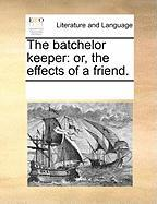 The Batchelor Keeper: Or, the Effects of a Friend.