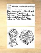 The Dispensatory of the Royal College of Physicians in Edinburgh. Translated from the Latin, and Illustrated with Notes, by Peter Shaw, M.D.