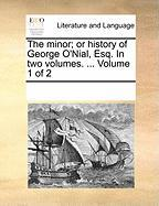 The Minor; Or History of George O'Nial, Esq. in Two Volumes. ... Volume 1 of 2