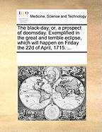 The Black-Day, Or, a Prospect of Doomsday. Exemplified in the Great and Terrible Eclipse, Which Will Happen on Friday the 22d of April, 1715. ...
