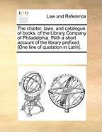 The Charter, Laws, and Catalogue of Books, of the Library Company of Philadelphia. with a Short Account of the Library Prefixed. [One Line of Quotatio