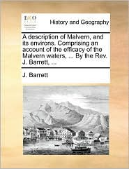 A Description of Malvern, and Its Environs. Comprising an Account of the Efficacy of the Malvern Waters, ... by the REV. J. Barrett, ...