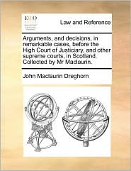 Arguments, and Decisions, in Remarkable Cases, Before the High Court of Justiciary, and Other Supreme Courts, in Scotland. Collected by MR Maclaurin.