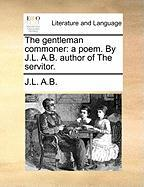 The Gentleman Commoner: A Poem. by J.L. A.B. Author of the Servitor.