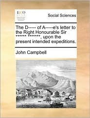 The D----- Of A-----E's Letter to the Right Honourable Sir ****** *******, Upon the Present Intended Expeditions.