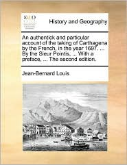 An Authentick and Particular Account of the Taking of Carthagena by the French, in the Year 1697. ... by the Sieur Pointis, ... with a Preface, ... t