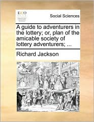 A Guide to Adventurers in the Lottery; Or, Plan of the Amicable Society of Lottery Adventurers; ...