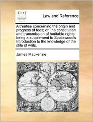A treatise concerning the origin and progress of fees; or, the constitution and transmission of heritable rights: being a supplement to Spotiswood's ... to the knowledge of the stile of writs.