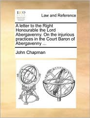 A Letter to the Right Honourable the Lord Abergavenny. on the Injurious Practices in the Court Baron of Abergavenny ...