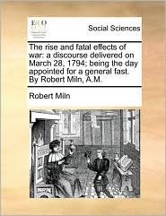 The Rise and Fatal Effects of War: A Discourse Delivered on March 28, 1794; Being the Day Appointed for a General Fast. by Robert Miln, A.M.
