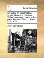 An essay on naval tactics, systematical and historical. With explanatory plates. In four parts. By John Clerk, ... Parts II. III. & IV.