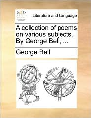 A Collection of Poems on Various Subjects. by George Bell, ...