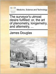The Surveyor's Utmost Desire Fulfilled: Or, the Art of Planometry, Longemetry, and Altemetry, ...