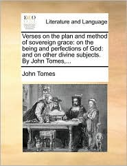 Verses on the Plan and Method of Sovereign Grace: On the Being and Perfections of God: And on Other Divine Subjects. by John Tomes, ...
