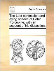 The Last Confession and Dying Speech of Peter Porcupine, with an Account of His Dissection.