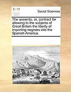 The Assiento, Or, Contract for Allowing to the Subjects of Great Britain the Liberty of Importing Negroes Into the Spanish America.