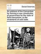 An Address of the Convention for Framing a New Constitution of Government for the State of New-Hampshire, to the Inhabitants of Said State.