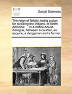 The Reign of Felicity, Being a Plan for Civilizing the Indians, of North America; ... in a Coffee-House Dialogue, Between a Courtier, an Esquire, a Cl