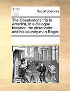 The Observator's Trip to America, in a Dialogue Between the Observator and His Country-Man Roger.