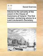 Advice to the Servants of the Crown in the House of Commons of Ireland. the First Number; Containing Advice to a Lord Lieutenant's Secretary.