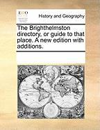 The Brighthelmston Directory, or Guide to That Place. a New Edition with Additions.