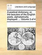 A Poetical Dictionary; Or, the Beauties of the English Poets, Alphabetically Displayed. ... Volume 3 of 4