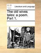 The Old Wives Tales: A Poem. Part 1.