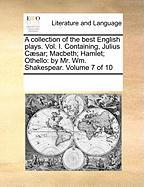 A Collection of the Best English Plays. Vol. I. Containing, Julius C]sar; Macbeth; Hamlet; Othello: By Mr. Wm. Shakespear. Volume 7 of 10