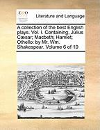 A Collection of the Best English Plays. Vol. I. Containing, Julius C]sar; Macbeth; Hamlet; Othello: By Mr. Wm. Shakespear. Volume 6 of 10