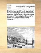 The German and French journals of the late campaign in Italy: confronted together. Taken from the Italian diary, printed at Vienna by the Emperor's command; and from the Paris Gazette. ...