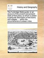 The Tunbridge Wells Guide; Or an Account of the Ancient and Present State of That Place, to Which Is Added a Particular Description of the Towns and V