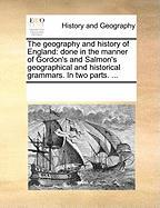 The Geography and History of England: Done in the Manner of Gordon's and Salmon's Geographical and Historical Grammars. in Two Parts. ...