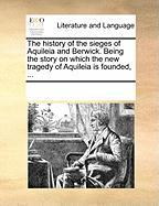 The History of the Sieges of Aquileia and Berwick. Being the Story on Which the New Tragedy of Aquileia Is Founded, ...