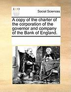 A Copy of the Charter of the Corporation of the Governor and Company of the Bank of England.