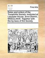 Rules and Orders of the Toxophilite Society, Instituted at Leicester House, Anno Domini, MDCCLXXXI. Together with the By-Laws of the Society.