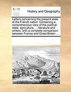 Letters Concerning the Present State of the French Nation. Containing a Comprehensive View of the Political State, Agriculture, ... Literature and Wri